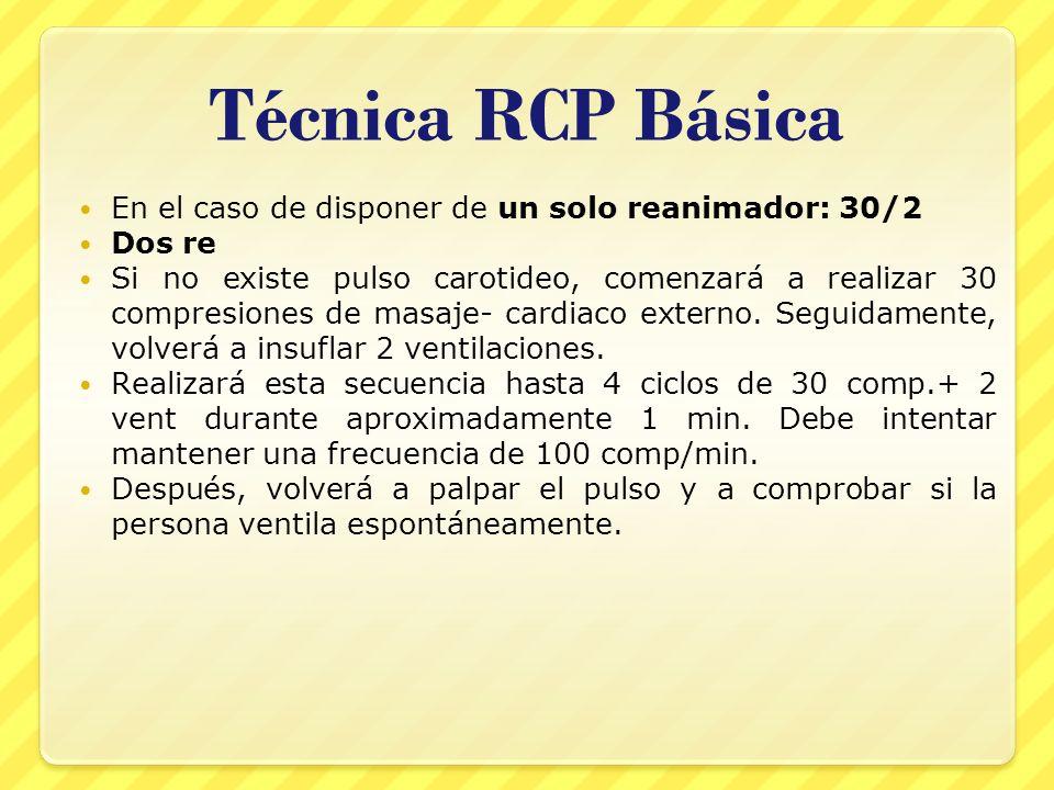 Técnica RCP Básica En el caso de disponer de un solo reanimador: 30/2 Dos re Si no existe pulso carotideo, comenzará a realizar 30 compresiones de mas