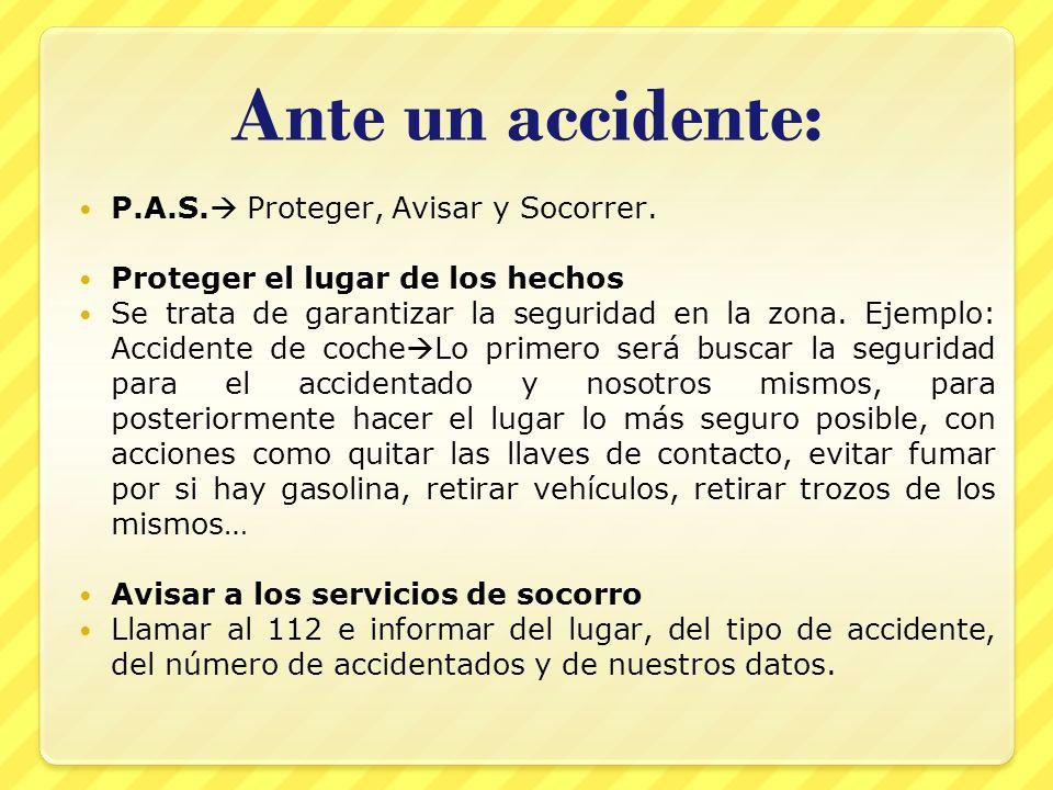 Ante un accidente: P.A.S. Proteger, Avisar y Socorrer. Proteger el lugar de los hechos Se trata de garantizar la seguridad en la zona. Ejemplo: Accide