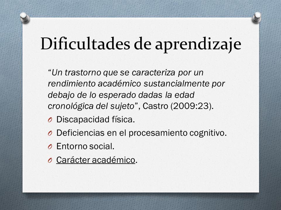 Dificultades de aprendizaje Un trastorno que se caracteriza por un rendimiento académico sustancialmente por debajo de lo esperado dadas la edad cronológica del sujeto, Castro (2009:23).