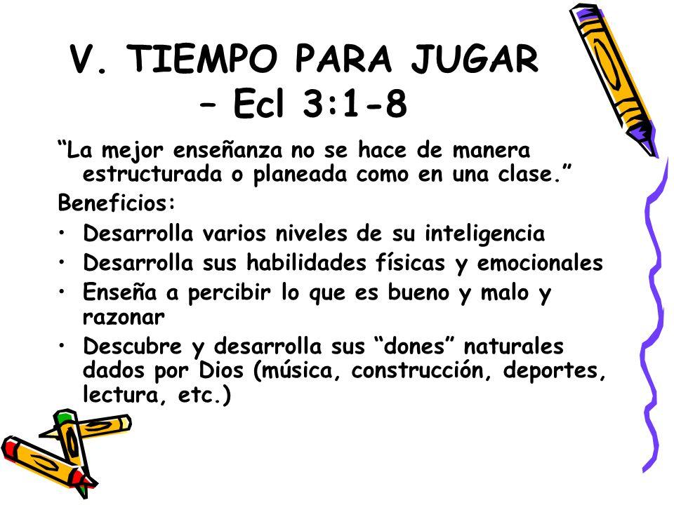 V. TIEMPO PARA JUGAR – Ecl 3:1-8 La mejor enseñanza no se hace de manera estructurada o planeada como en una clase. Beneficios: Desarrolla varios nive