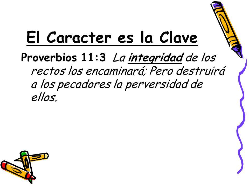 El Caracter es la Clave Proverbios 11:3 La integridad de los rectos los encaminará; Pero destruirá a los pecadores la perversidad de ellos.