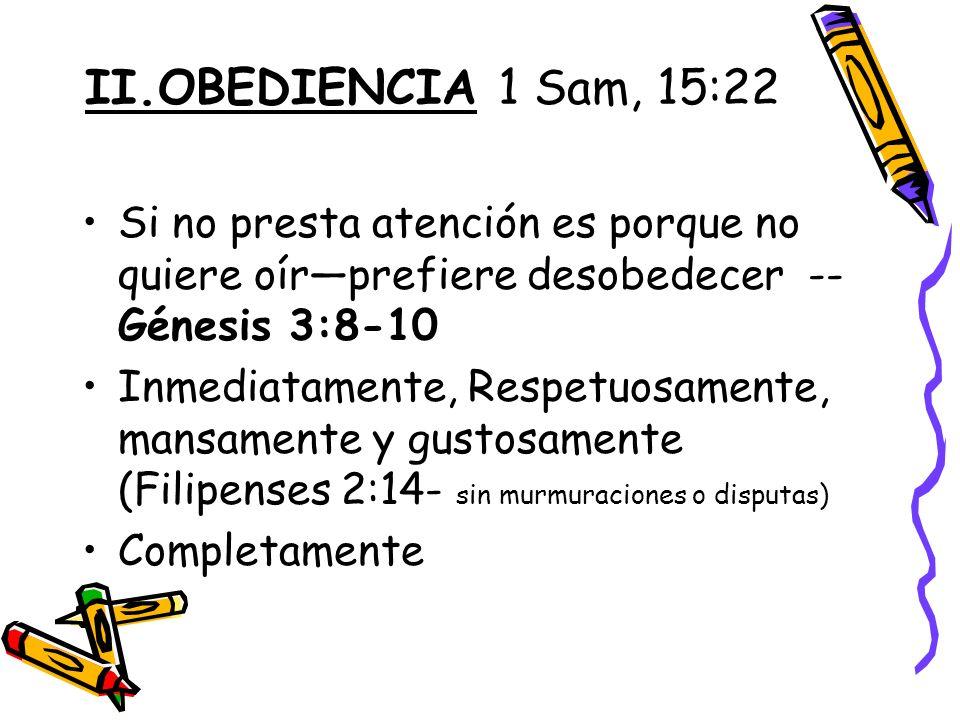 II.OBEDIENCIA 1 Sam, 15:22 Si no presta atención es porque no quiere oírprefiere desobedecer -- Génesis 3:8-10 Inmediatamente, Respetuosamente, mansamente y gustosamente (Filipenses 2:14- sin murmuraciones o disputas) Completamente