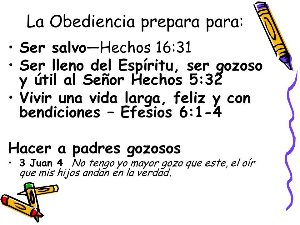 La Obediencia prepara para: Ser salvoHechos 16:31 Ser lleno del Espíritu, ser gozoso y útil al Señor Hechos 5:32 Vivir una vida larga, feliz y con bendiciones – Efesios 6:1-4 Hacer a padres gozosos 3 Juan 4 No tengo yo mayor gozo que este, el oír que mis hijos andan en la verdad.