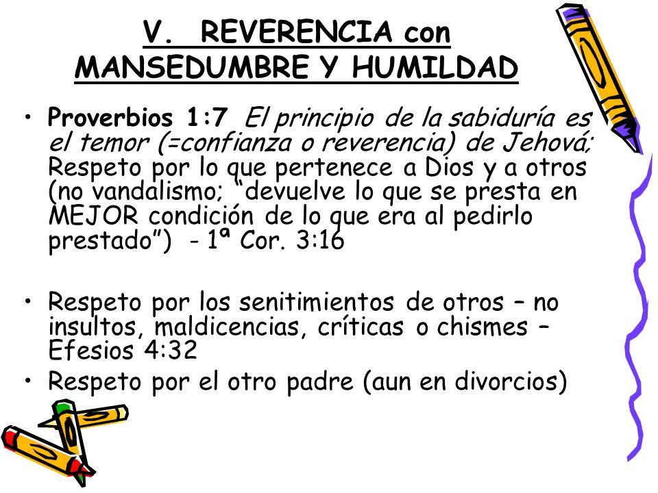 V. REVERENCIA con MANSEDUMBRE Y HUMILDAD Proverbios 1:7 El principio de la sabiduría es el temor (=confianza o reverencia) de Jehová; Respeto por lo q