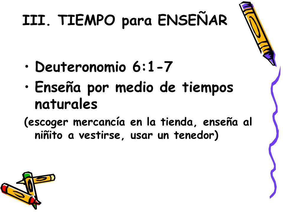 III. TIEMPO para ENSEÑAR Deuteronomio 6:1-7 Enseña por medio de tiempos naturales (escoger mercancía en la tienda, enseña al niñito a vestirse, usar u