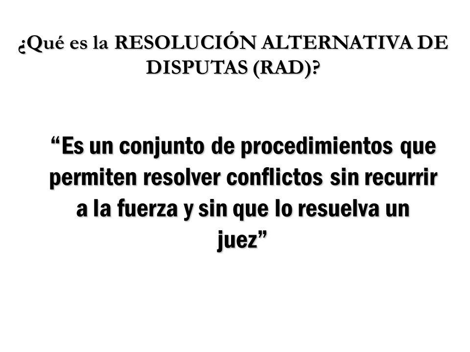 ¿Qué es la RESOLUCIÓN ALTERNATIVA DE DISPUTAS (RAD)? Es un conjunto de procedimientos que permiten resolver conflictos sin recurrir a la fuerza y sin
