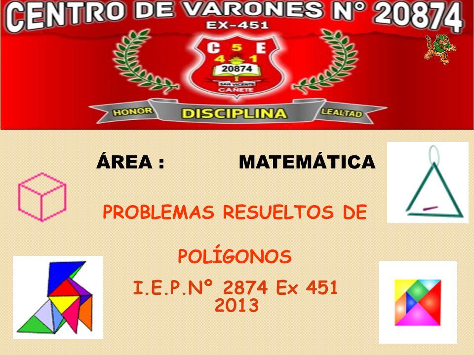 ÁREA :MATEMÁTICA PROBLEMAS RESUELTOS DE POLÍGONOS I.E.P.Nº 2874 Ex 451 2013