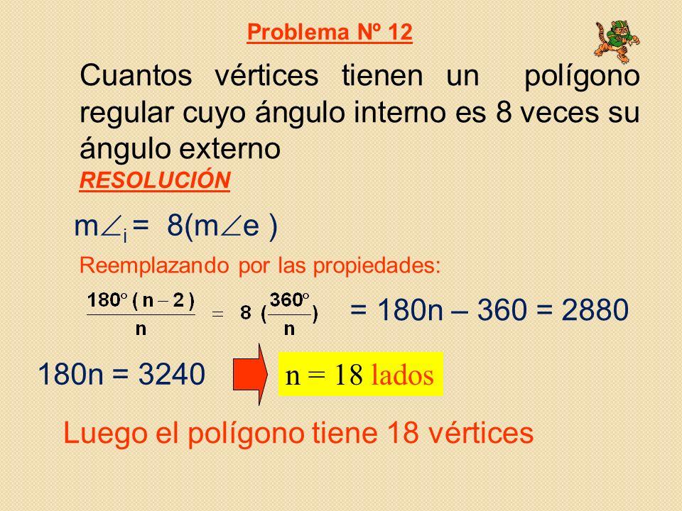 Cuantos vértices tienen un polígono regular cuyo ángulo interno es 8 veces su ángulo externo m i = 8(m e ) n = 18 lados Problema Nº 12 Reemplazando por las propiedades: Luego el polígono tiene 18 vértices RESOLUCIÓN = 180n – 360 = 2880 180n = 3240