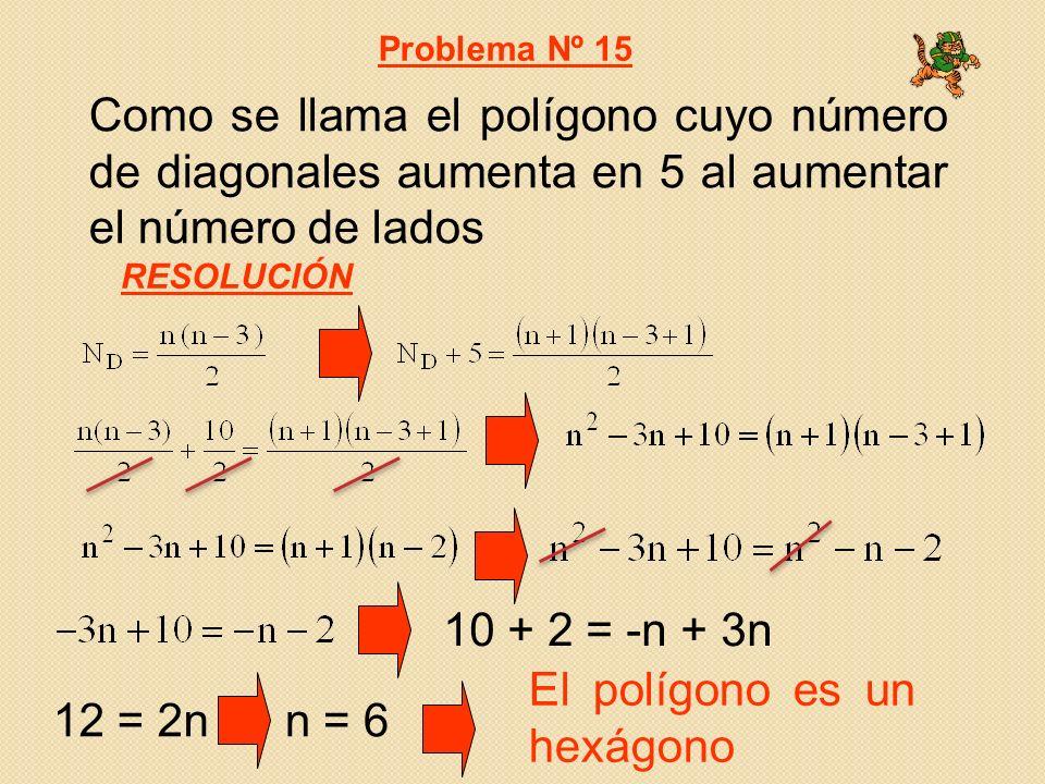 Como se llama el polígono cuyo número de diagonales aumenta en 5 al aumentar el número de lados Problema Nº 15 RESOLUCIÓN El polígono es un hexágono 10 + 2 = -n + 3n 12 = 2nn = 6