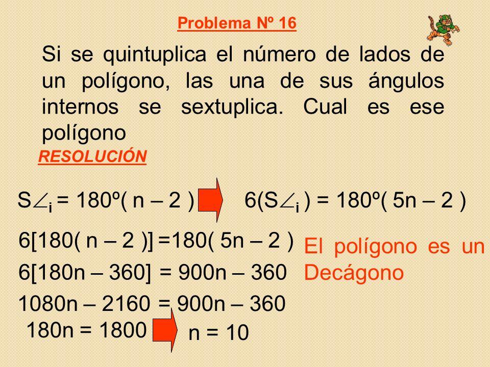 Si se quintuplica el número de lados de un polígono, las una de sus ángulos internos se sextuplica. Cual es ese polígono Problema Nº 16 RESOLUCIÓN El