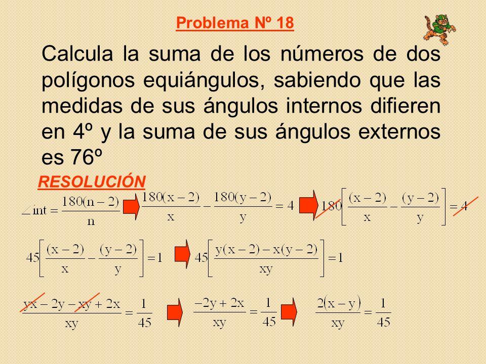 Calcula la suma de los números de dos polígonos equiángulos, sabiendo que las medidas de sus ángulos internos difieren en 4º y la suma de sus ángulos externos es 76º Problema Nº 18 RESOLUCIÓN