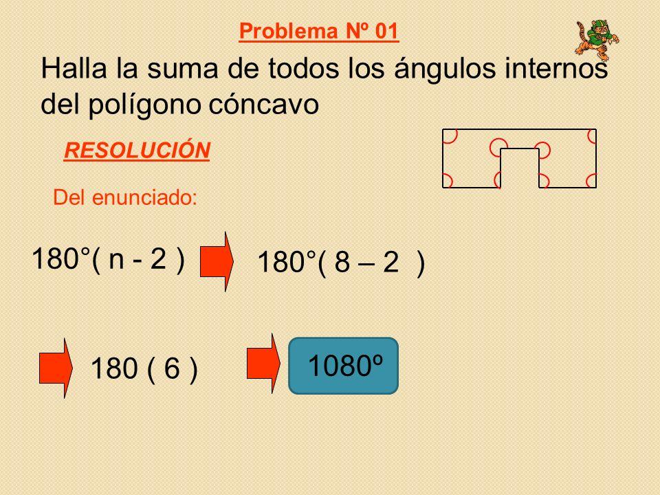 Halla la suma de todos los ángulos internos del polígono cóncavo Del enunciado: Problema Nº 01 RESOLUCIÓN 180 ( 6 ) 1080º 180°( n - 2 ) 180°( 8 – 2 )