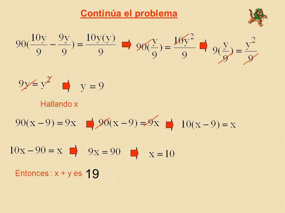 Continúa el problema Hallando x Entonces : x + y es 19