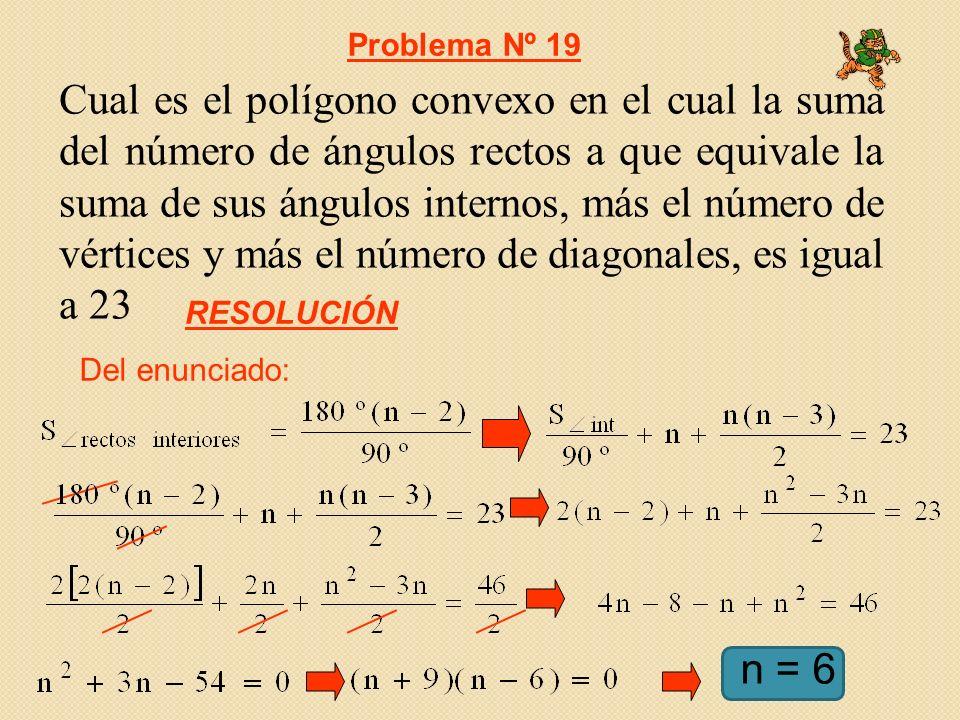 Cual es el polígono convexo en el cual la suma del número de ángulos rectos a que equivale la suma de sus ángulos internos, más el número de vértices y más el número de diagonales, es igual a 23 Del enunciado: Problema Nº 19 RESOLUCIÓN n = 6