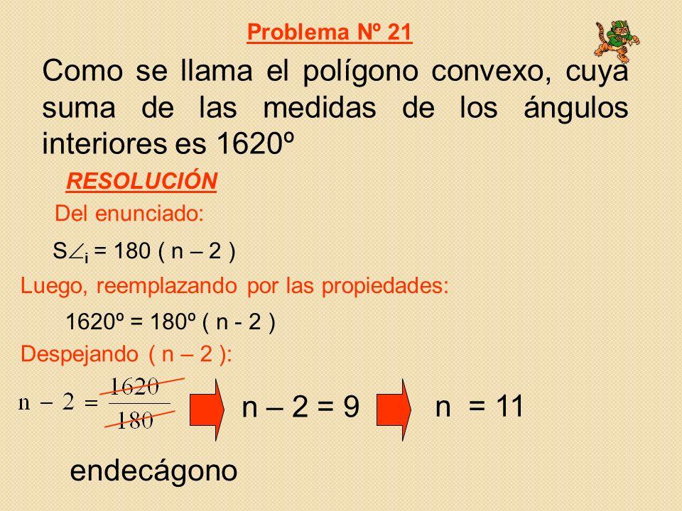 Como se llama el polígono convexo, cuya suma de las medidas de los ángulos interiores es 1620º 1620º = 180º ( n - 2 ) S i = 180 ( n – 2 ) Del enunciado: Luego, reemplazando por las propiedades: Problema Nº 21 RESOLUCIÓN Despejando ( n – 2 ): n – 2 = 9 n = 11 endecágono