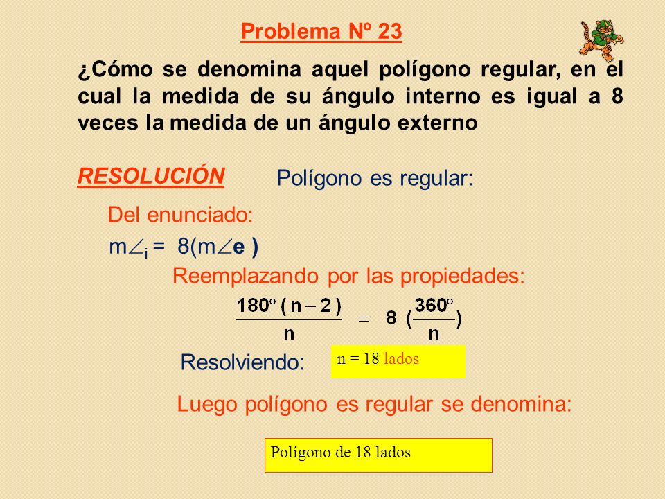 ¿Cómo se denomina aquel polígono regular, en el cual la medida de su ángulo interno es igual a 8 veces la medida de un ángulo externo m i = 8(m e ) Resolviendo: n = 18 lados Polígono de 18 lados Polígono es regular: Problema Nº 23 Del enunciado: Reemplazando por las propiedades: Luego polígono es regular se denomina: RESOLUCIÓN