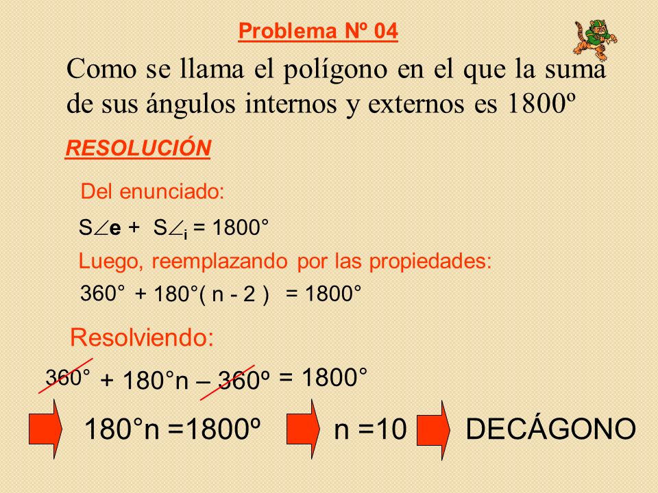 Como se llama el polígono en el que la suma de sus ángulos internos y externos es 1800º 360° + 180°( n - 2 ) = 1800° S e + S i = 1800° Resolviendo: Del enunciado: Luego, reemplazando por las propiedades: Problema Nº 04 RESOLUCIÓN 360° + 180°n – 360º = 1800° 180°n =1800ºn =10DECÁGONO