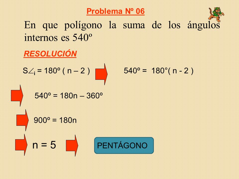En que polígono la suma de los ángulos internos es 540º 540º = 180°( n - 2 ) 540º = 180n – 360º S i = 180º ( n – 2 ) Problema Nº 06 RESOLUCIÓN n = 5 900º = 180n PENTÁGONO