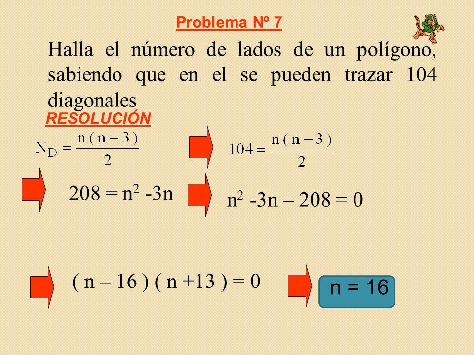 Halla el número de lados de un polígono, sabiendo que en el se pueden trazar 104 diagonales 208 = n 2 -3n Problema Nº 7 RESOLUCIÓN n = 16 n 2 -3n – 20