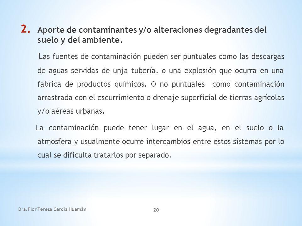 Dra.Flor Teresa García Huamán 20 2. Aporte de contaminantes y/o alteraciones degradantes del suelo y del ambiente. L as fuentes de contaminación puede