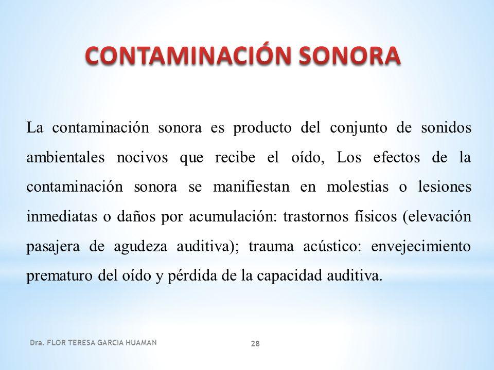 Dra. FLOR TERESA GARCIA HUAMAN 28 La contaminación sonora es producto del conjunto de sonidos ambientales nocivos que recibe el oído, Los efectos de l