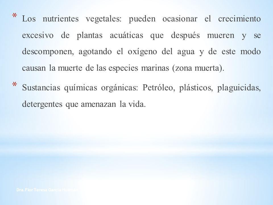 Dra.Flor Teresa García Huamán 3 * Los nutrientes vegetales: pueden ocasionar el crecimiento excesivo de plantas acuáticas que después mueren y se desc