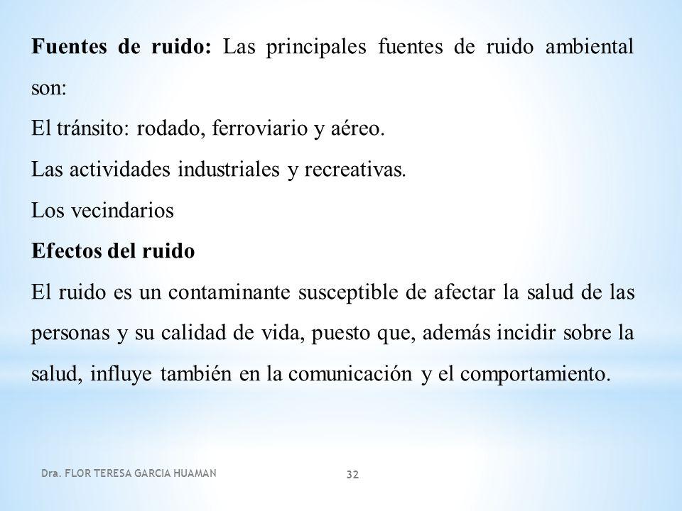 Dra. FLOR TERESA GARCIA HUAMAN 32 Fuentes de ruido: Las principales fuentes de ruido ambiental son: El tránsito: rodado, ferroviario y aéreo. Las acti