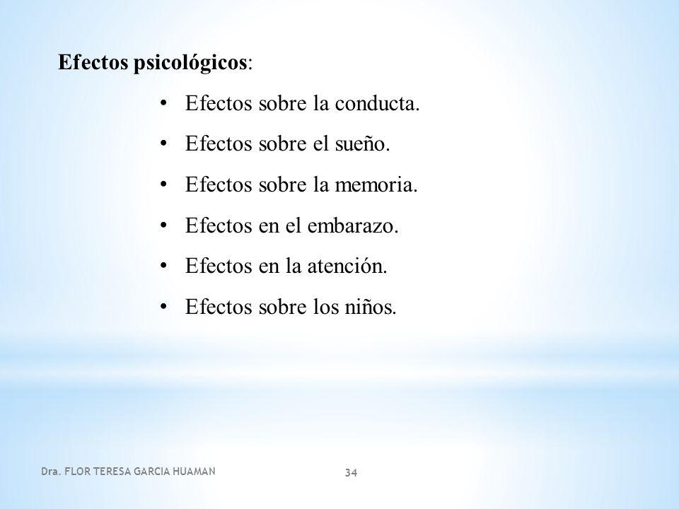 Dra. FLOR TERESA GARCIA HUAMAN 34 Efectos psicológicos: Efectos sobre la conducta. Efectos sobre el sueño. Efectos sobre la memoria. Efectos en el emb
