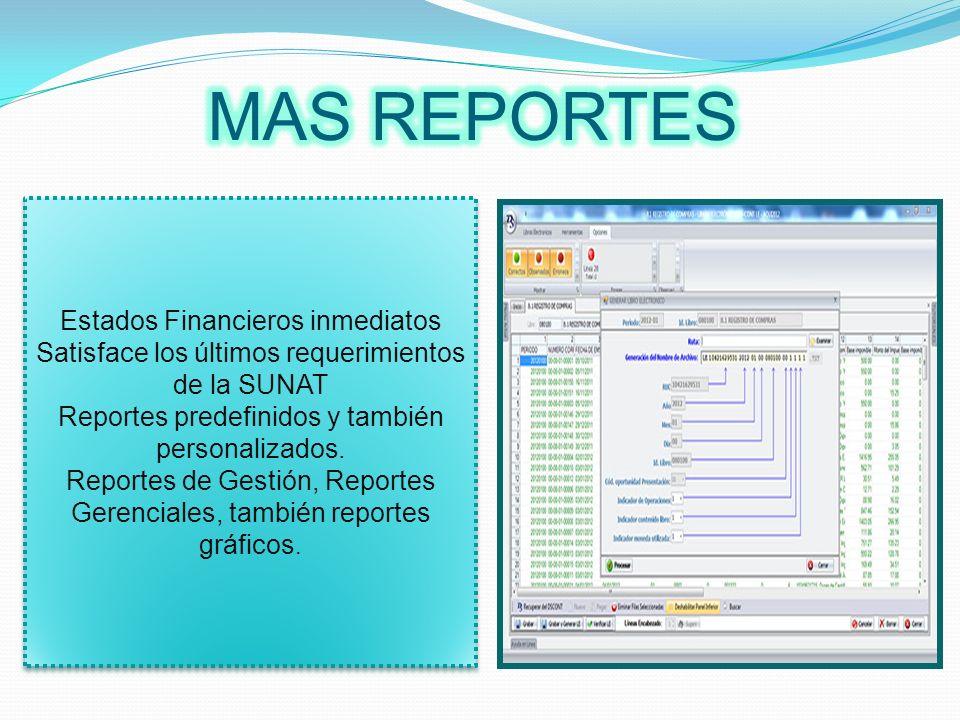 Estados Financieros inmediatos Satisface los últimos requerimientos de la SUNAT Reportes predefinidos y también personalizados. Reportes de Gestión, R
