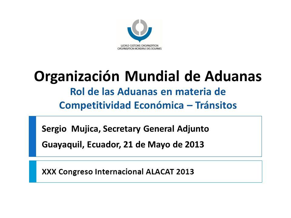 Organización Mundial de Aduanas Rol de las Aduanas en materia de Competitividad Económica – Tránsitos XXX Congreso Internacional ALACAT 2013 Sergio Mu