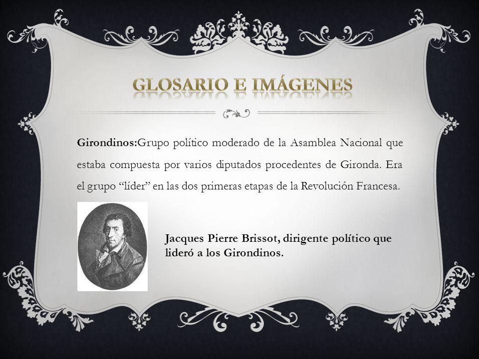 Girondinos:Grupo político moderado de la Asamblea Nacional que estaba compuesta por varios diputados procedentes de Gironda. Era el grupo líder en las