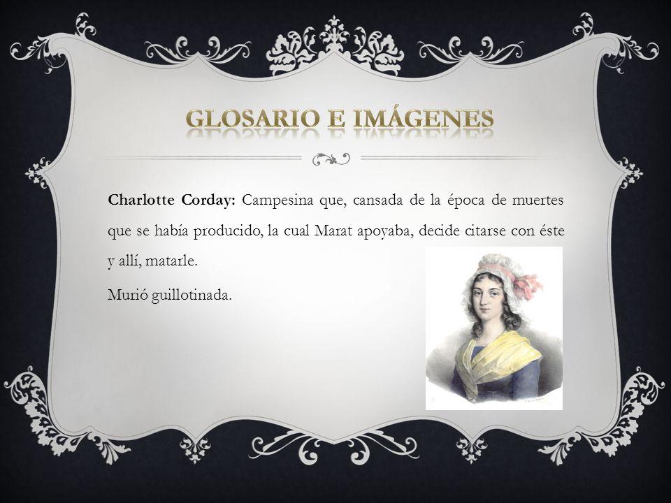 Charlotte Corday: Campesina que, cansada de la época de muertes que se había producido, la cual Marat apoyaba, decide citarse con éste y allí, matarle