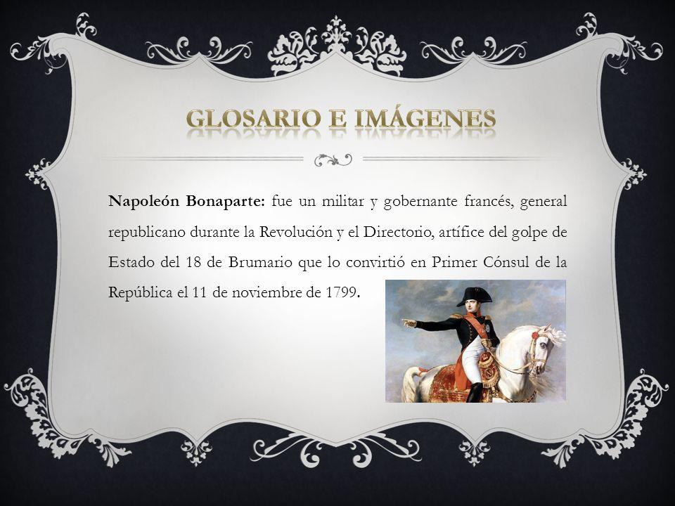 Napoleón Bonaparte: fue un militar y gobernante francés, general republicano durante la Revolución y el Directorio, artífice del golpe de Estado del 1