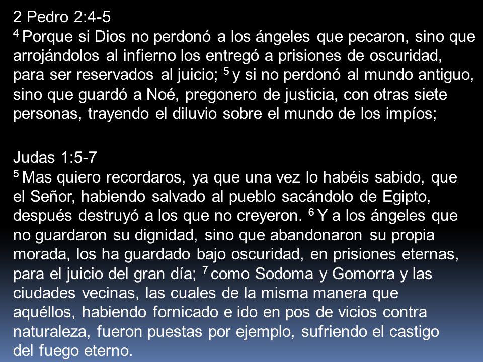 2 Pedro 2:4-5 4 Porque si Dios no perdonó a los ángeles que pecaron, sino que arrojándolos al infierno los entregó a prisiones de oscuridad, para ser