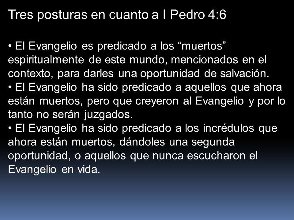 Tres posturas en cuanto a I Pedro 4:6 El Evangelio es predicado a los muertos espiritualmente de este mundo, mencionados en el contexto, para darles u