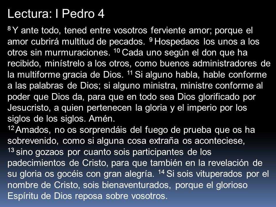 Lectura: I Pedro 4 8 Y ante todo, tened entre vosotros ferviente amor; porque el amor cubrirá multitud de pecados. 9 Hospedaos los unos a los otros si