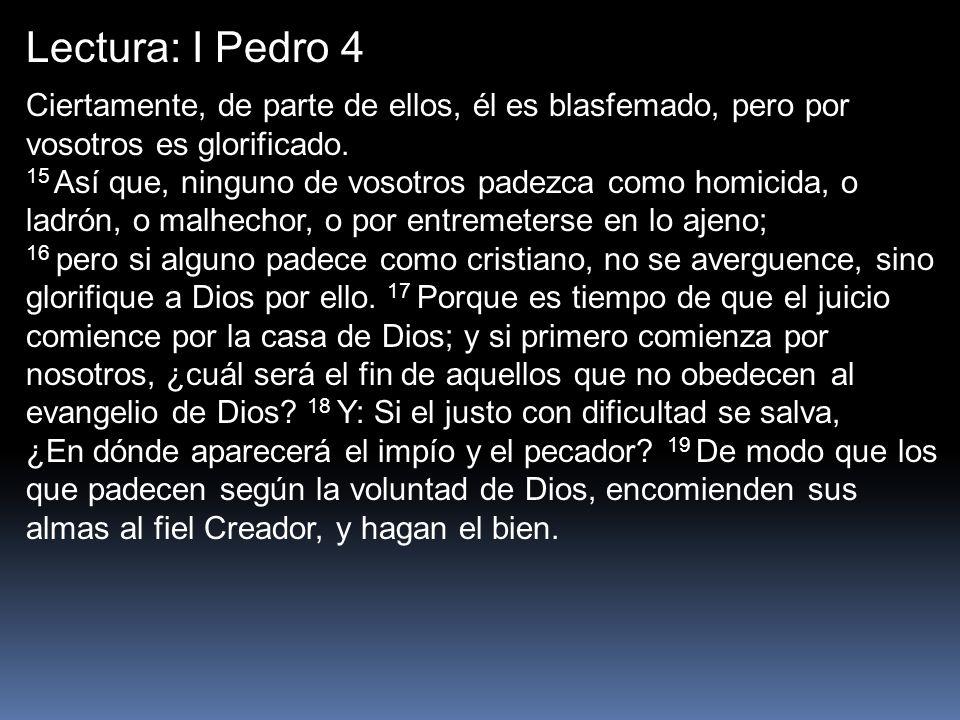 Lectura: I Pedro 4 Ciertamente, de parte de ellos, él es blasfemado, pero por vosotros es glorificado. 15 Así que, ninguno de vosotros padezca como ho
