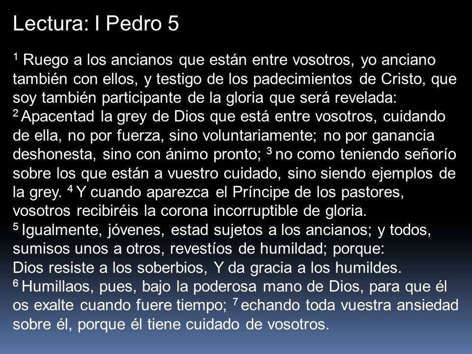 Lectura: I Pedro 5 1 Ruego a los ancianos que están entre vosotros, yo anciano también con ellos, y testigo de los padecimientos de Cristo, que soy ta