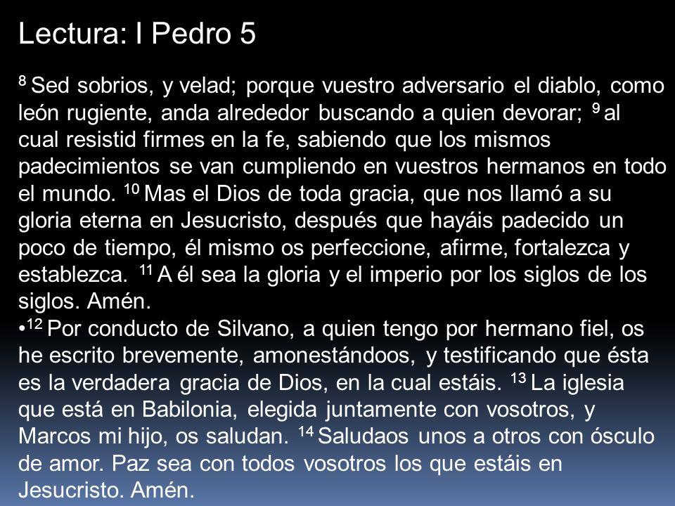 Lectura: I Pedro 5 8 Sed sobrios, y velad; porque vuestro adversario el diablo, como león rugiente, anda alrededor buscando a quien devorar; 9 al cual
