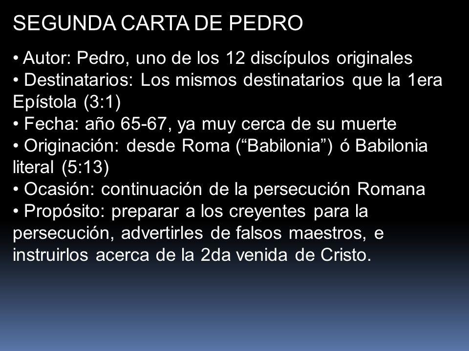 SEGUNDA CARTA DE PEDRO Autor: Pedro, uno de los 12 discípulos originales Destinatarios: Los mismos destinatarios que la 1era Epístola (3:1) Fecha: año