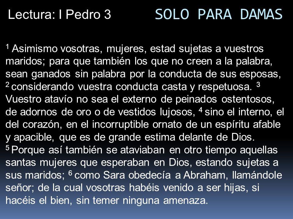 Lectura: I Pedro 3 1 Asimismo vosotras, mujeres, estad sujetas a vuestros maridos; para que también los que no creen a la palabra, sean ganados sin pa