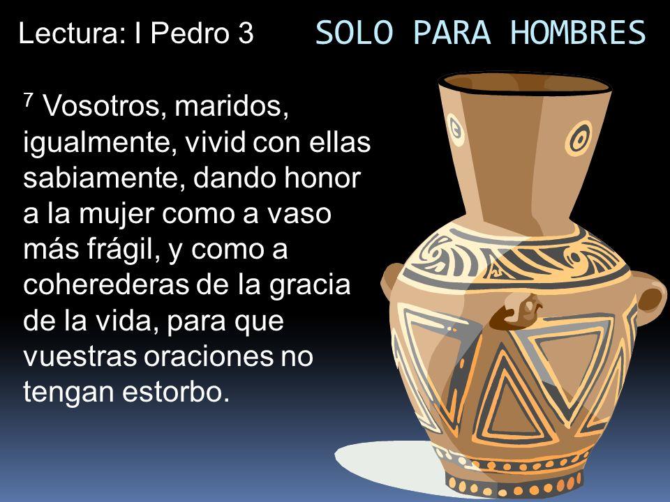SOLO PARA HOMBRES 7 Vosotros, maridos, igualmente, vivid con ellas sabiamente, dando honor a la mujer como a vaso más frágil, y como a coherederas de