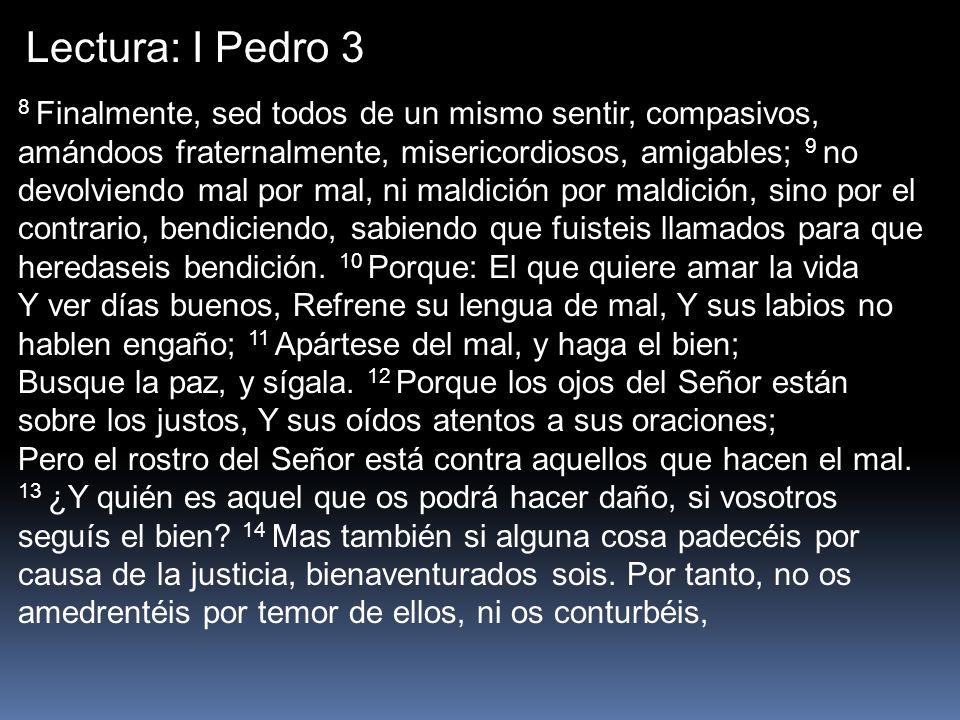 Lectura: I Pedro 3 8 Finalmente, sed todos de un mismo sentir, compasivos, amándoos fraternalmente, misericordiosos, amigables; 9 no devolviendo mal p