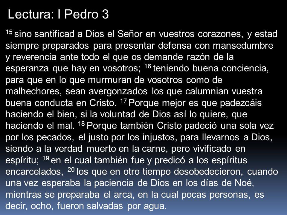 Lectura: I Pedro 3 15 sino santificad a Dios el Señor en vuestros corazones, y estad siempre preparados para presentar defensa con mansedumbre y rever