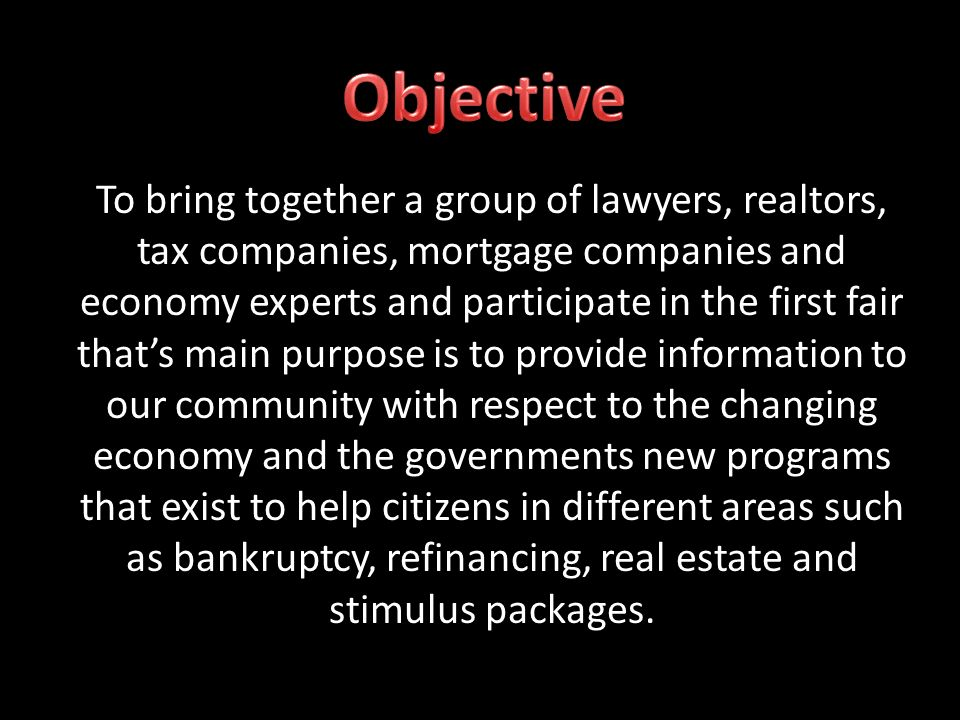 To bring together a group of lawyers, realtors, tax companies, mortgage companies and economy experts and participate in the first fair thats main purpose is to provide information to our community with respect to the changing economy and the governments new programs that exist to help citizens in different areas such as bankruptcy, refinancing, real estate and stimulus packages.