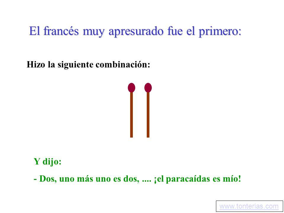 El francés muy apresurado fue el primero: Hizo la siguiente combinación: Y dijo: - Dos, uno más uno es dos,.... ¡el paracaídas es mío! www.tonterias.c