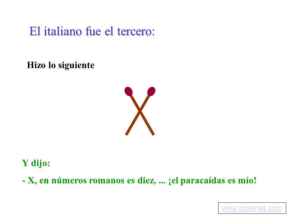El italiano fue el tercero: Hizo lo siguiente Y dijo: - X, en números romanos es diez,... ¡el paracaídas es mío! www.tonterias.com