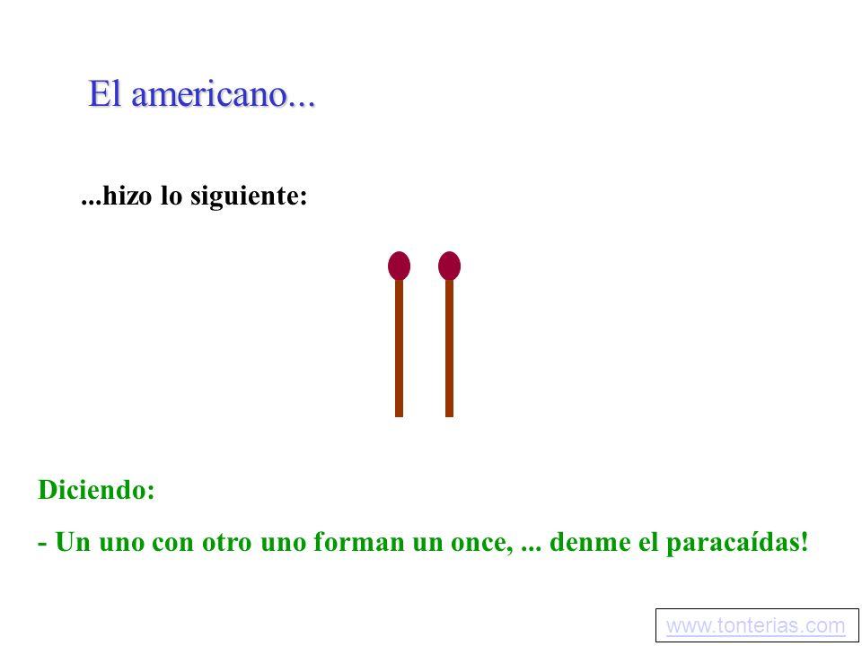 El americano......hizo lo siguiente: Diciendo: - Un uno con otro uno forman un once,... denme el paracaídas! www.tonterias.com
