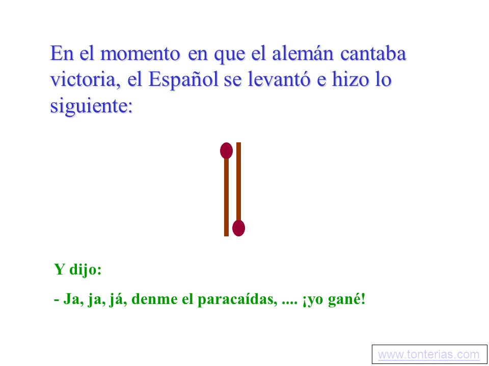 En el momento en que el alemán cantaba victoria, el Español se levantó e hizo lo siguiente: Y dijo: - Ja, ja, já, denme el paracaídas,.... ¡yo gané! w