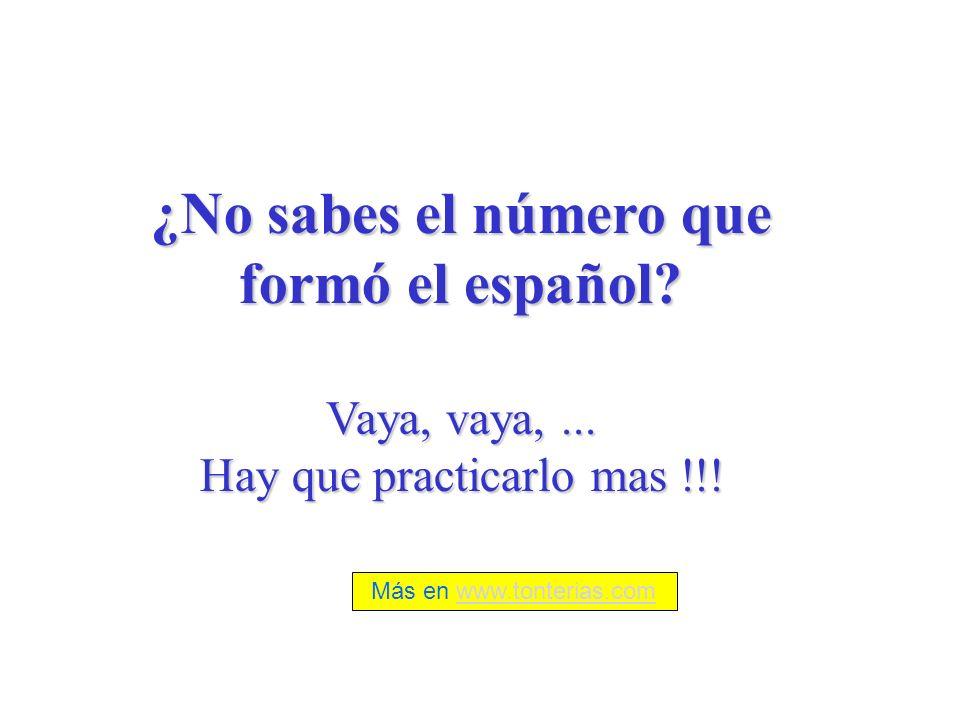 ¿No sabes el número que formó el español? Vaya, vaya,... Hay que practicarlo mas !!! Más en www.tonterias.comwww.tonterias.com
